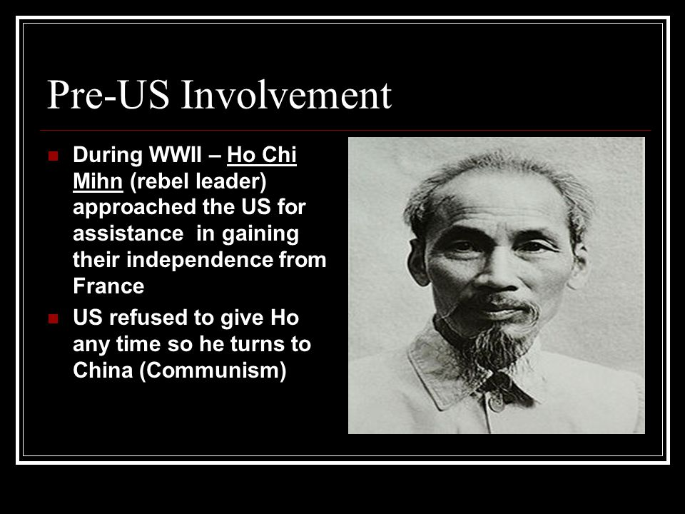 Pre-US Involvement During WWII – Ho Chi Mihn (rebel leader) approached the US for assistance in gaining their independence from France.