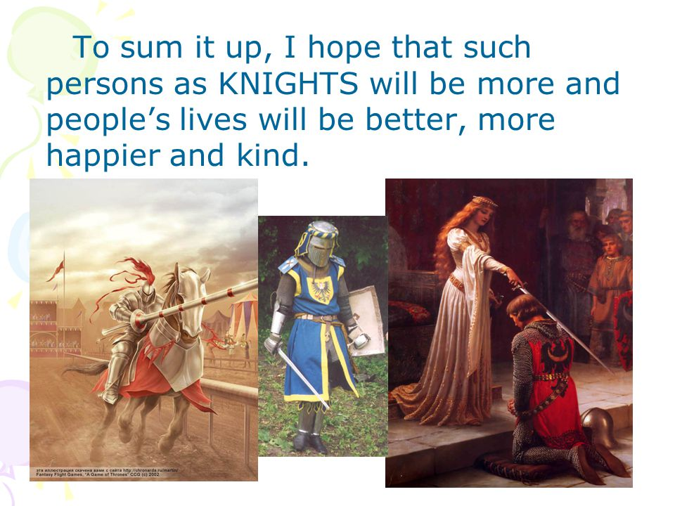 To sum it up, I hope that such persons as KNIGHTS will be more and people's lives will be better, more happier and kind.