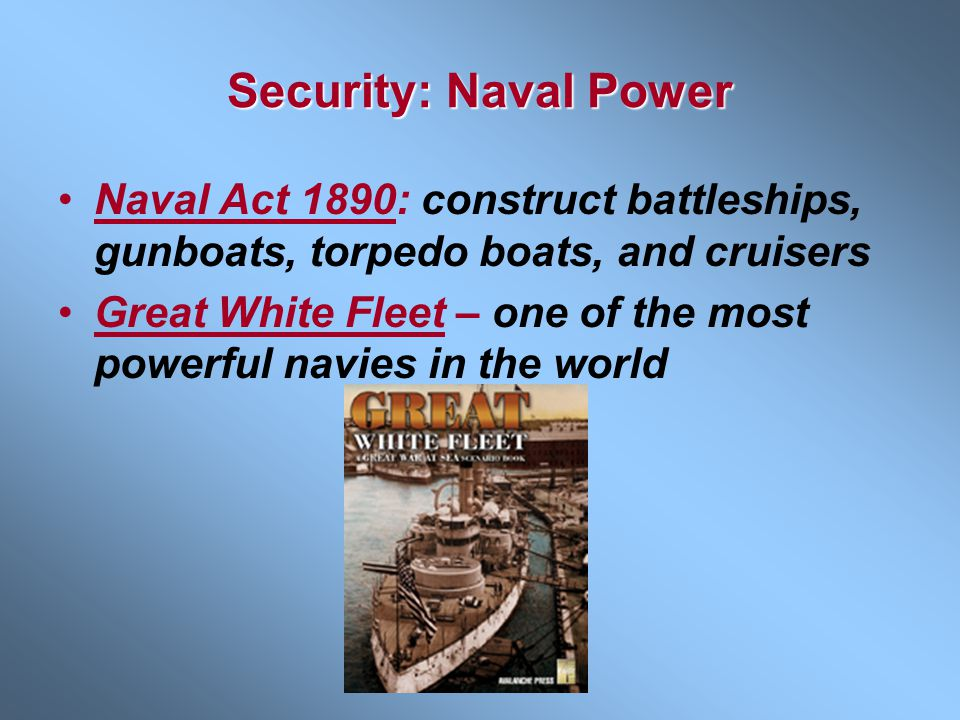 Security: Naval Power Naval Act 1890: construct battleships, gunboats, torpedo boats, and cruisers.