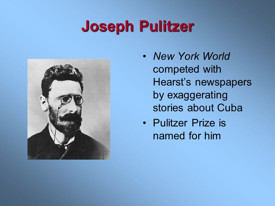 Joseph Pulitzer New York World competed with Hearst's newspapers by exaggerating stories about Cuba.