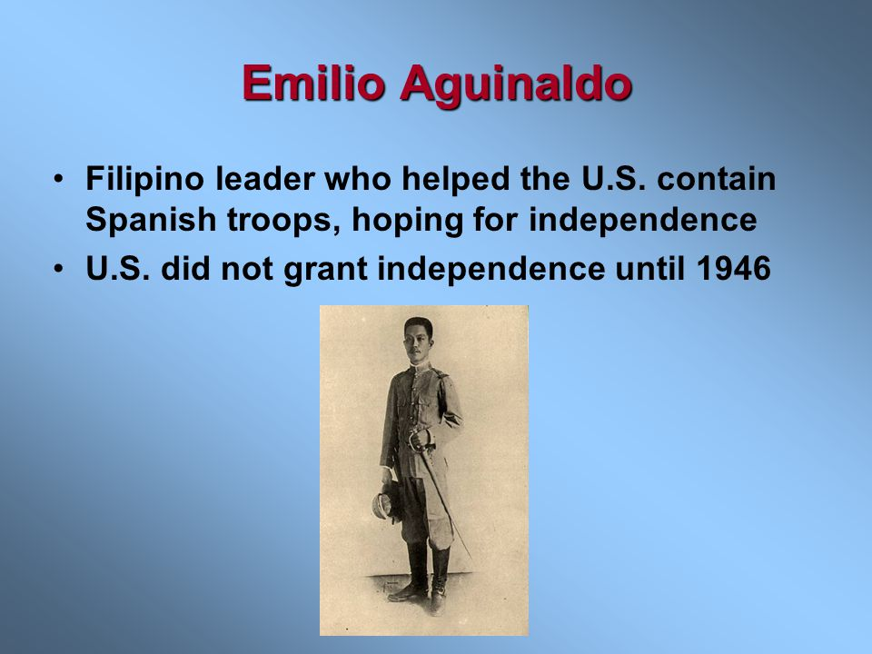 Emilio Aguinaldo Filipino leader who helped the U.S. contain Spanish troops, hoping for independence.