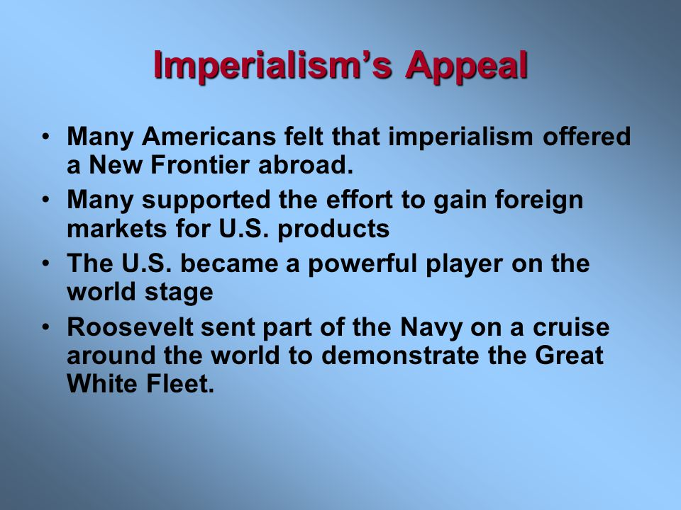 Imperialism's Appeal Many Americans felt that imperialism offered a New Frontier abroad.