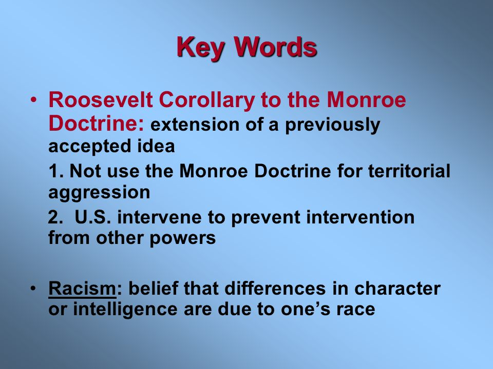 Key Words Roosevelt Corollary to the Monroe Doctrine: extension of a previously accepted idea.