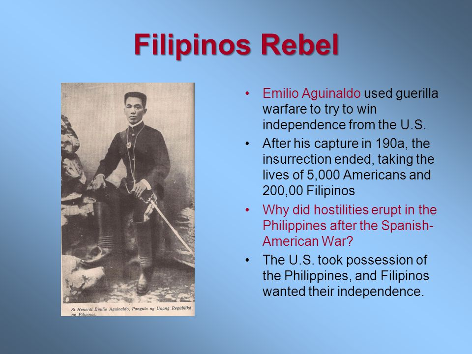 Filipinos Rebel Emilio Aguinaldo used guerilla warfare to try to win independence from the U.S.