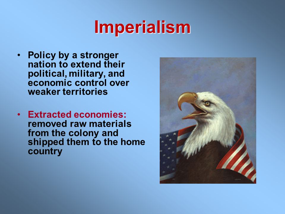 Imperialism Policy by a stronger nation to extend their political, military, and economic control over weaker territories.