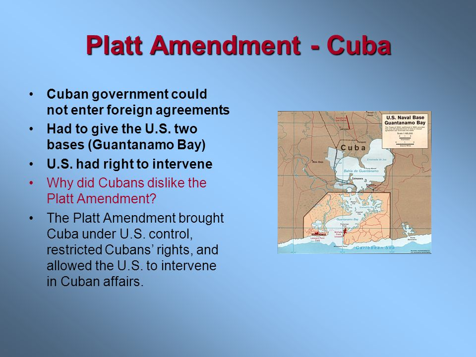 Platt Amendment - Cuba Cuban government could not enter foreign agreements. Had to give the U.S. two bases (Guantanamo Bay)