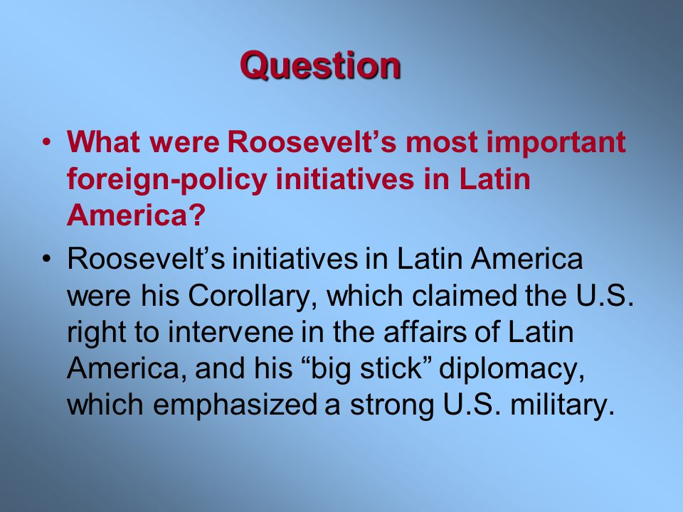 Question What were Roosevelt's most important foreign-policy initiatives in Latin America