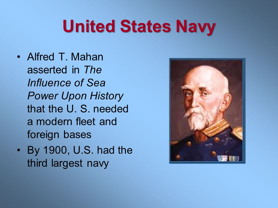 United States Navy Alfred T. Mahan asserted in The Influence of Sea Power Upon History that the U. S. needed a modern fleet and foreign bases.