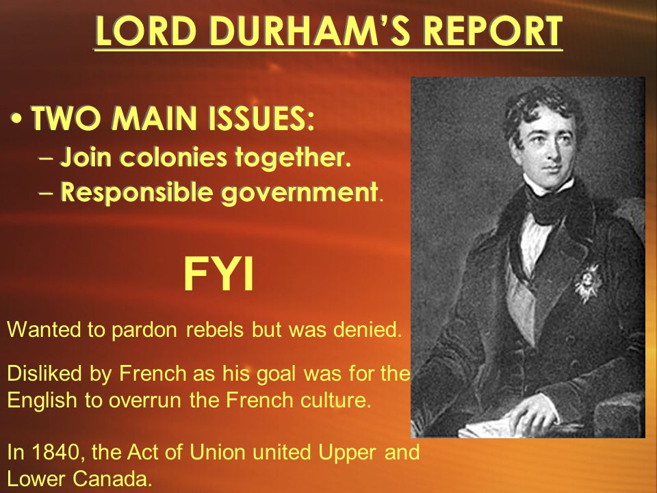 FYI LORD DURHAM'S REPORT TWO MAIN ISSUES: Join colonies together.