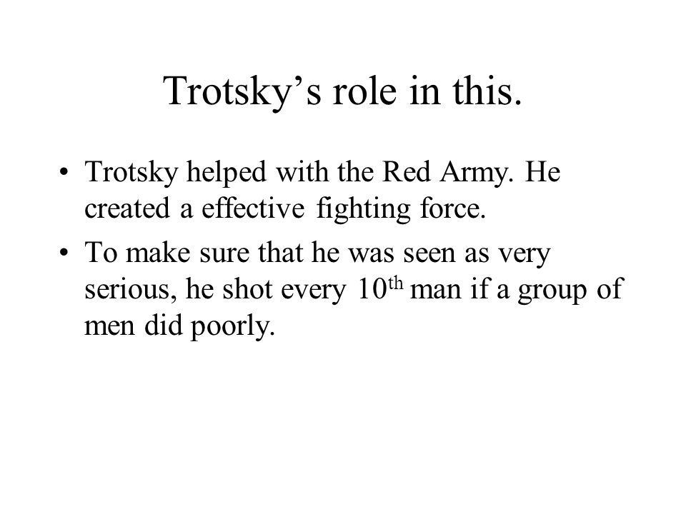 Trotsky's role in this. Trotsky helped with the Red Army. He created a effective fighting force.