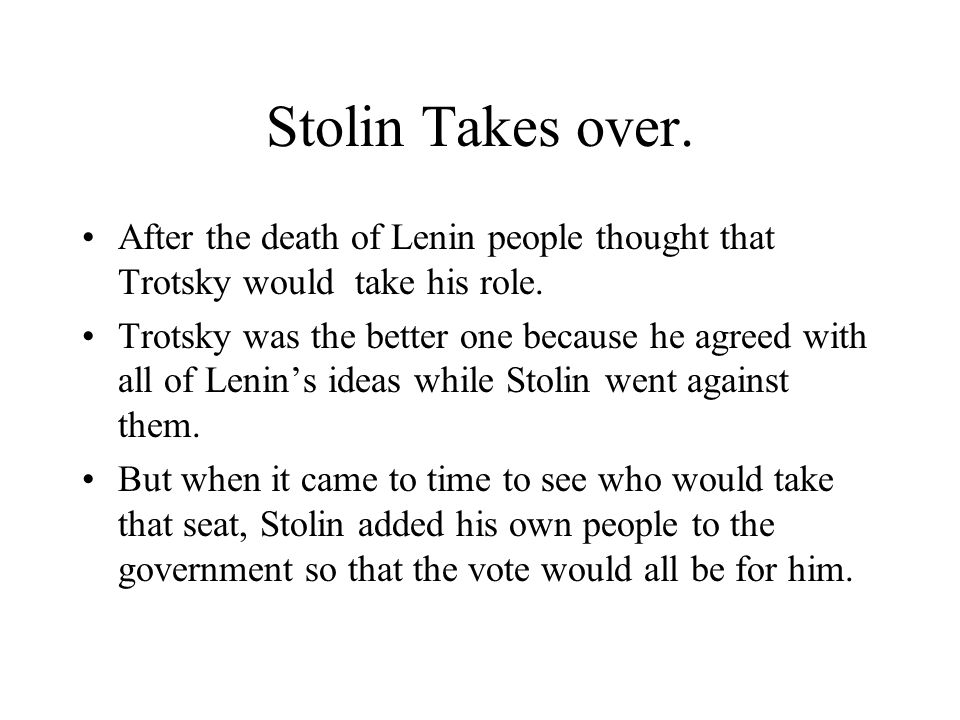 Stolin Takes over. After the death of Lenin people thought that Trotsky would take his role.