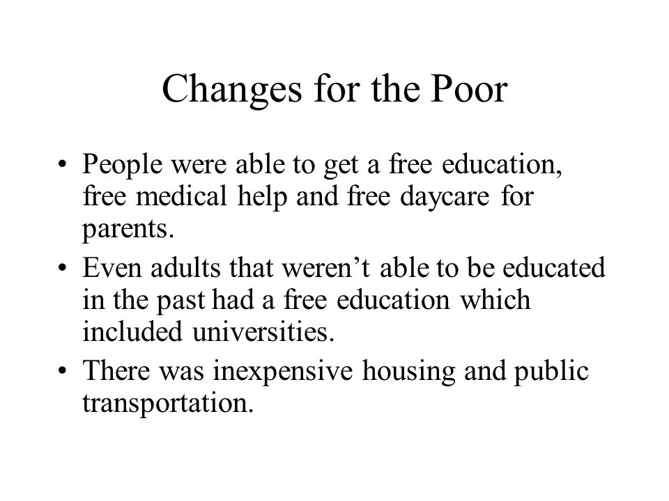 Changes for the Poor People were able to get a free education, free medical help and free daycare for parents.