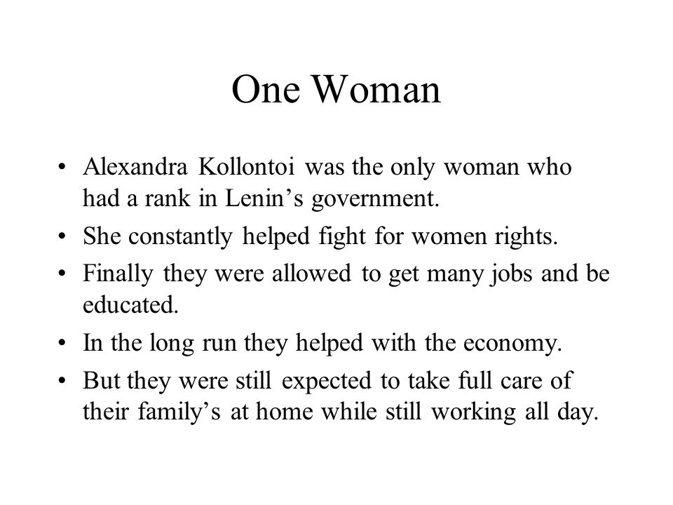 One Woman Alexandra Kollontoi was the only woman who had a rank in Lenin's government. She constantly helped fight for women rights.