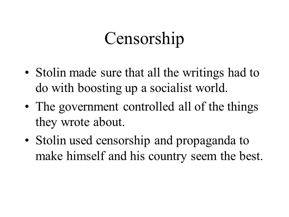 Censorship Stolin made sure that all the writings had to do with boosting up a socialist world.
