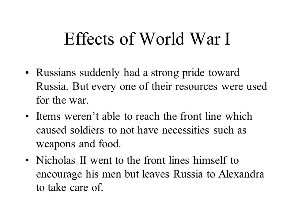 Effects of World War I Russians suddenly had a strong pride toward Russia. But every one of their resources were used for the war.