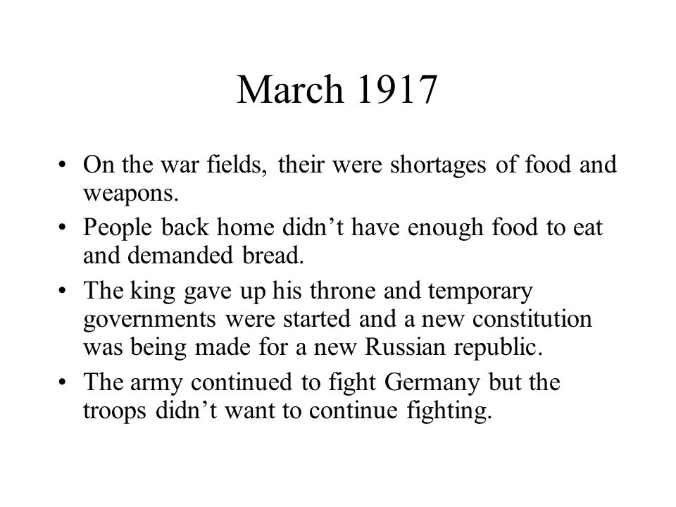 March 1917 On the war fields, their were shortages of food and weapons. People back home didn't have enough food to eat and demanded bread.