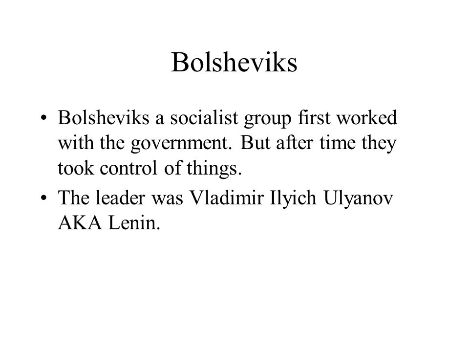 Bolsheviks Bolsheviks a socialist group first worked with the government. But after time they took control of things.