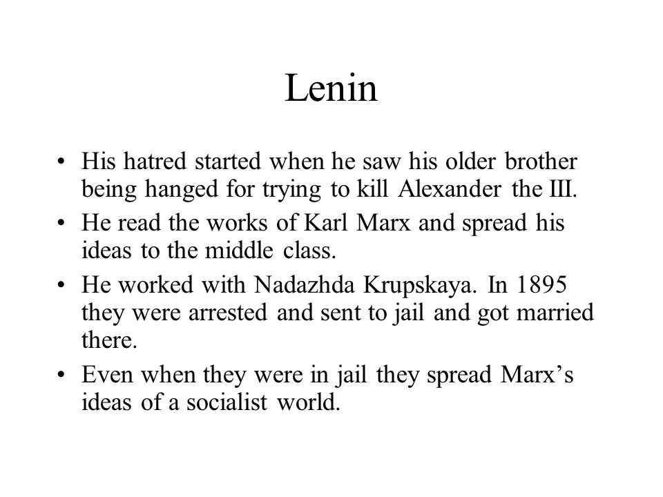 Lenin His hatred started when he saw his older brother being hanged for trying to kill Alexander the III.