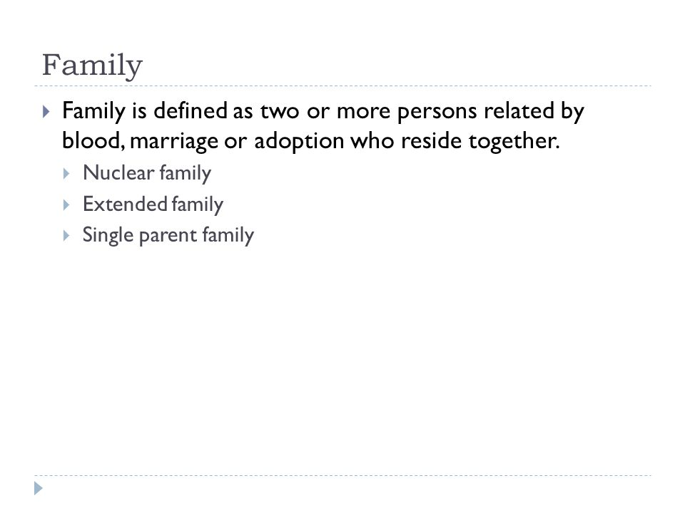 Family Family is defined as two or more persons related by blood, marriage or adoption who reside together.