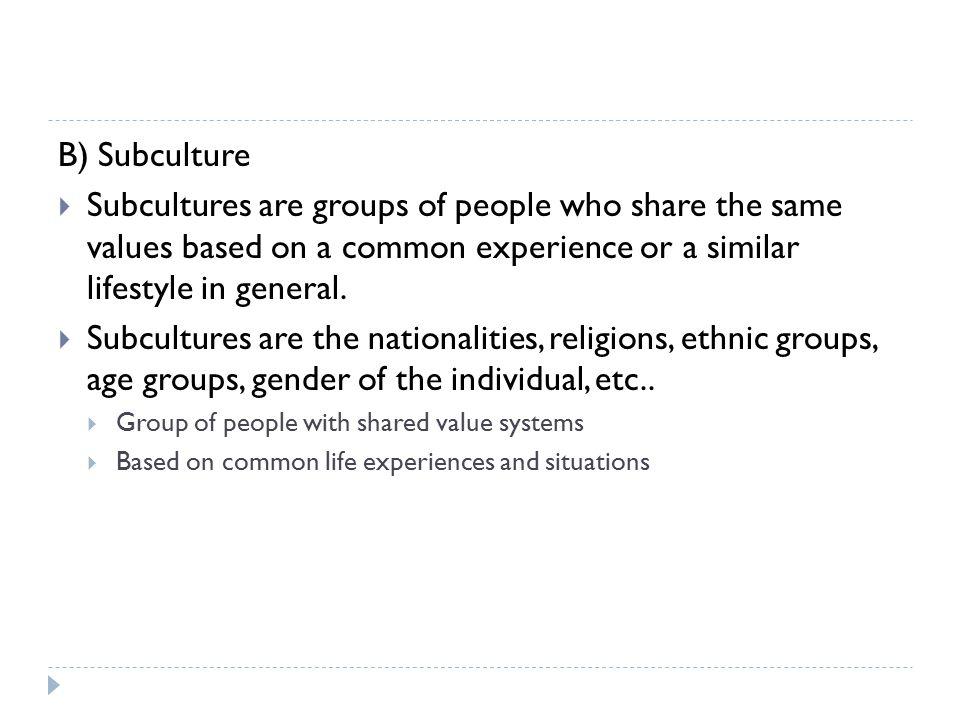 B) Subculture Subcultures are groups of people who share the same values based on a common experience or a similar lifestyle in general.