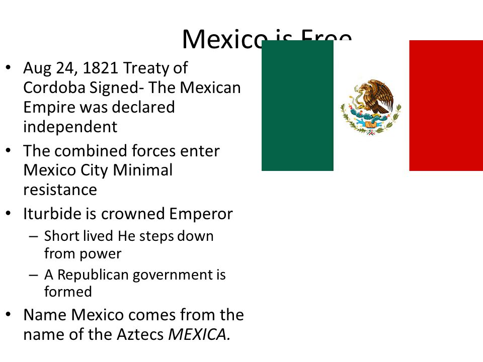 Mexico is Free Aug 24, 1821 Treaty of Cordoba Signed- The Mexican Empire was declared independent.
