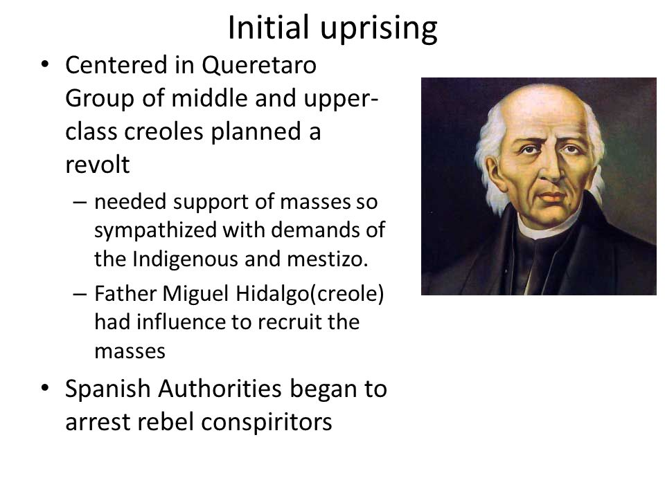 Initial uprising Centered in Queretaro Group of middle and upper-class creoles planned a revolt.