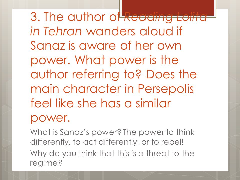 3. The author of Reading Lolita in Tehran wanders aloud if Sanaz is aware of her own power. What power is the author referring to Does the main character in Persepolis feel like she has a similar power.
