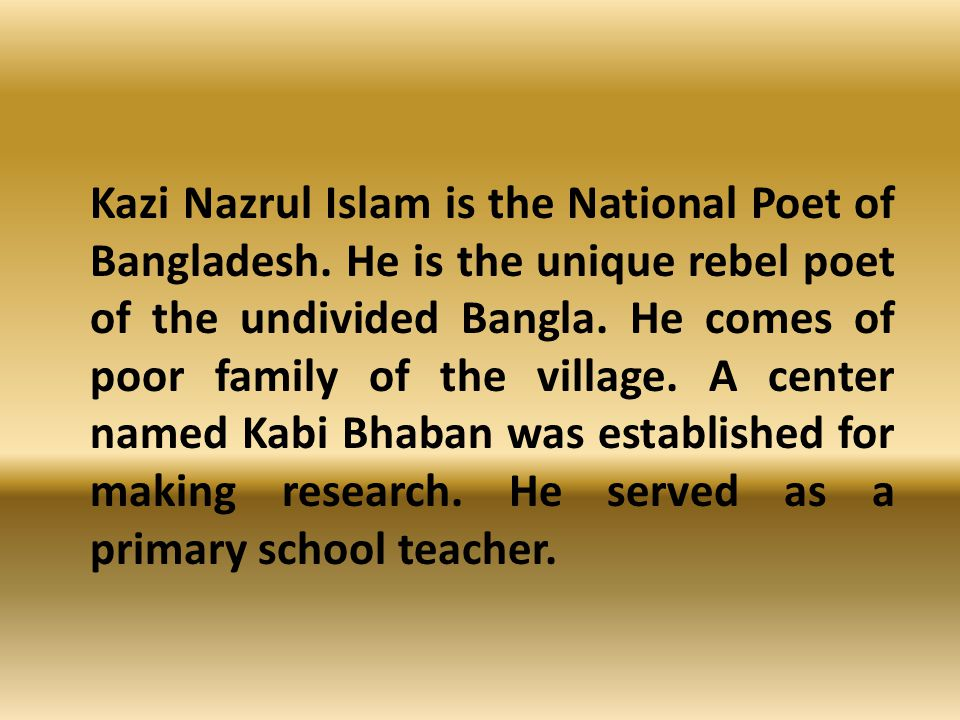 Kazi Nazrul Islam is the National Poet of Bangladesh