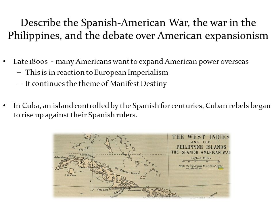 Describe the Spanish-American War, the war in the Philippines, and the debate over American expansionism