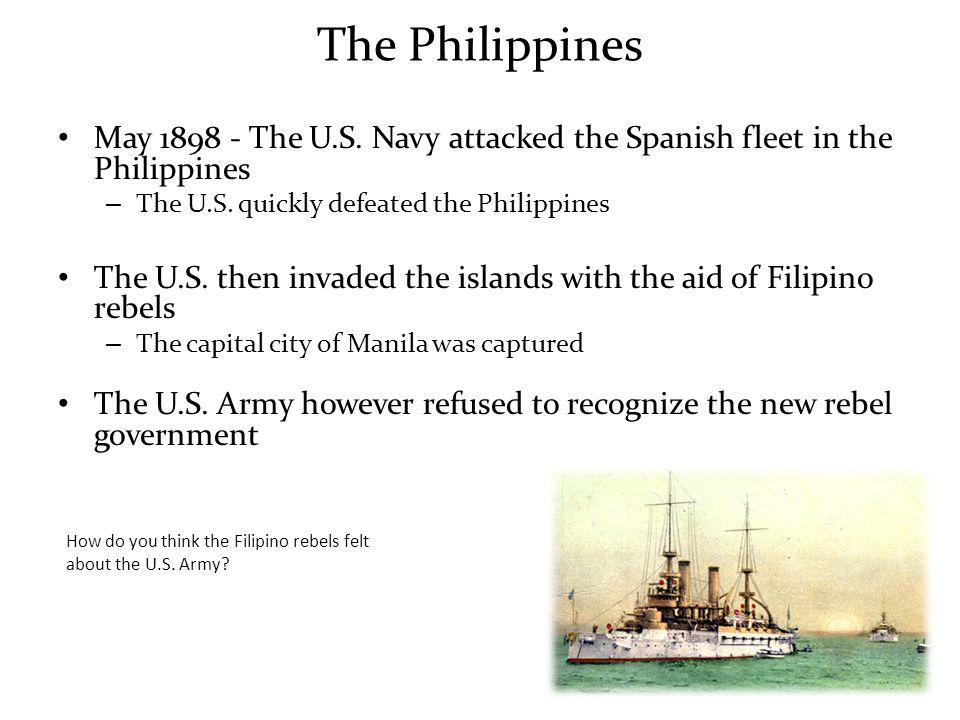 The Philippines May 1898 - The U.S. Navy attacked the Spanish fleet in the Philippines. The U.S. quickly defeated the Philippines.