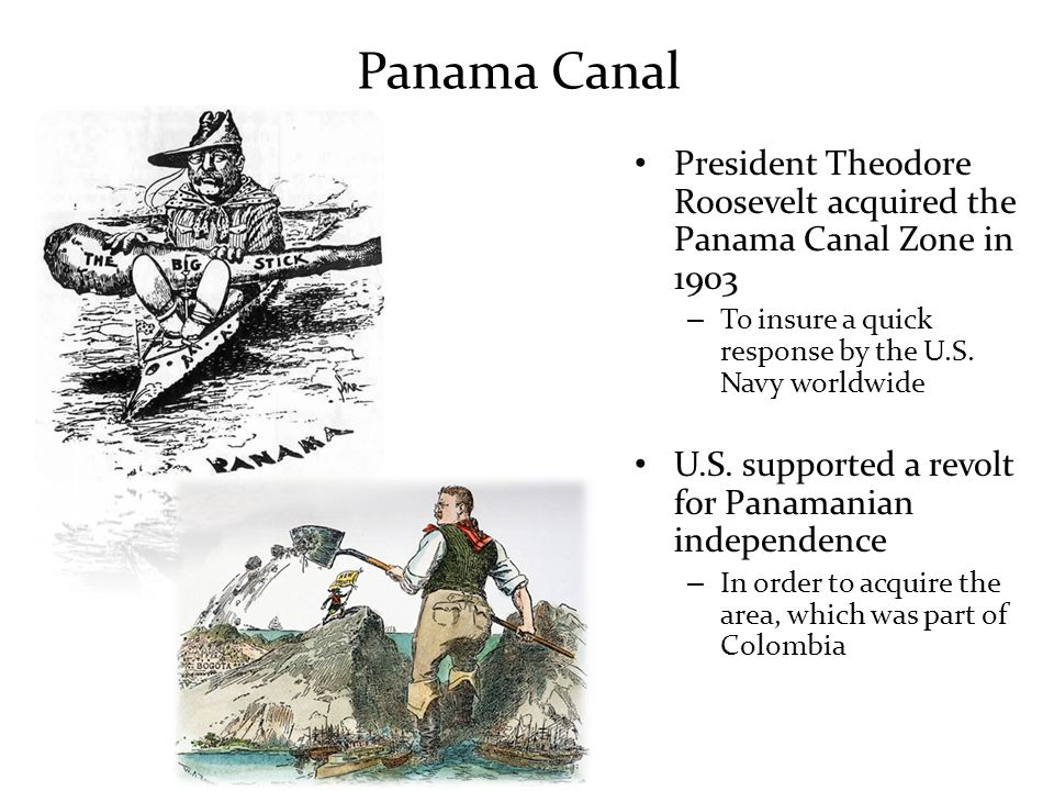 Panama Canal President Theodore Roosevelt acquired the Panama Canal Zone in 1903. To insure a quick response by the U.S. Navy worldwide.
