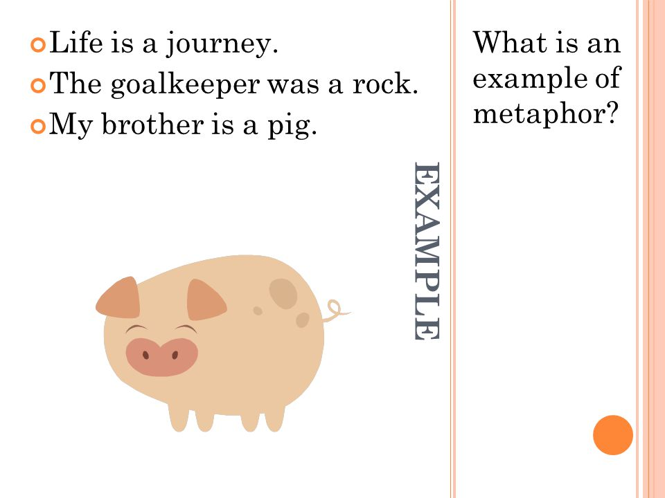 EXAMPLE Life is a journey. The goalkeeper was a rock.