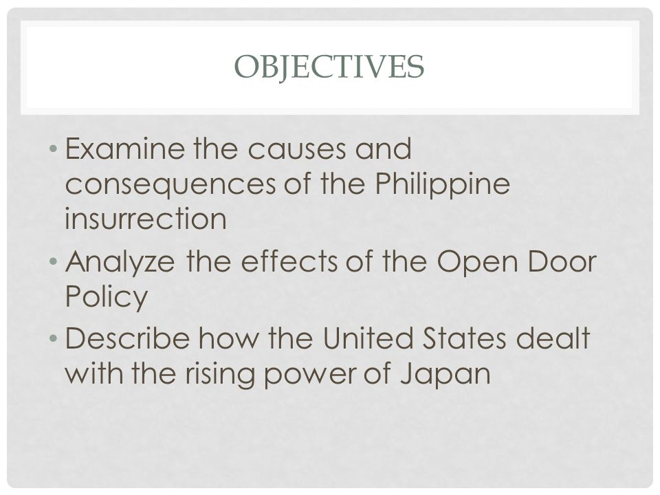 Objectives Examine the causes and consequences of the Philippine insurrection. Analyze the effects of the Open Door Policy.