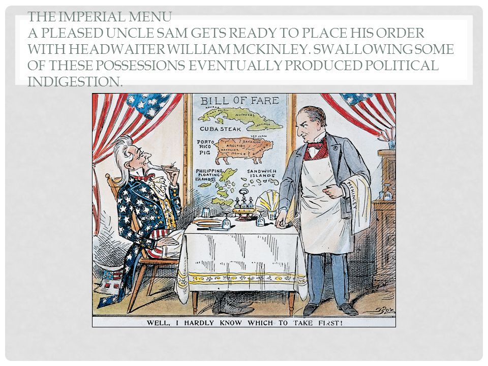 The Imperial Menu A pleased Uncle Sam gets ready to place his order with headwaiter William McKinley.