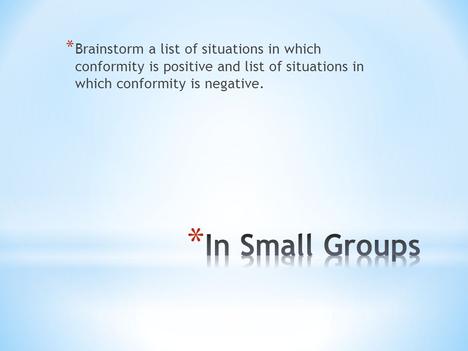 Brainstorm a list of situations in which conformity is positive and list of situations in which conformity is negative.