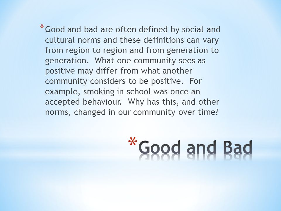 Good and bad are often defined by social and cultural norms and these definitions can vary from region to region and from generation to generation. What one community sees as positive may differ from what another community considers to be positive. For example, smoking in school was once an accepted behaviour. Why has this, and other norms, changed in our community over time