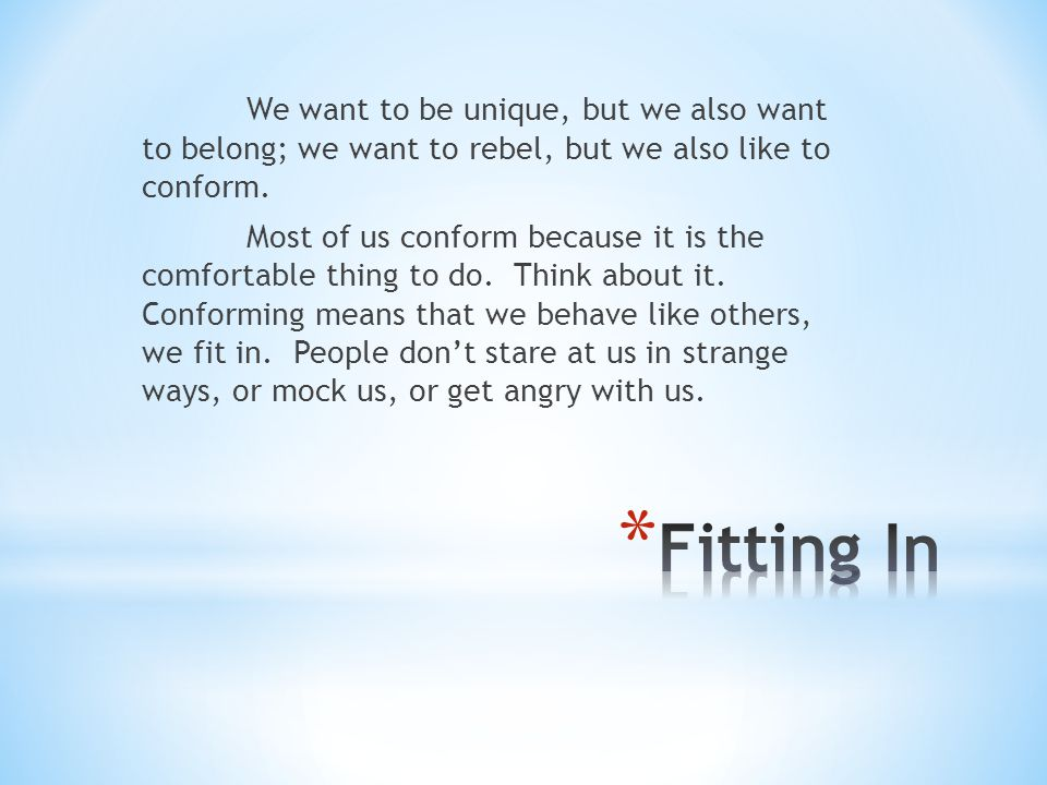 We want to be unique, but we also want to belong; we want to rebel, but we also like to conform. Most of us conform because it is the comfortable thing to do. Think about it. Conforming means that we behave like others, we fit in. People don't stare at us in strange ways, or mock us, or get angry with us.