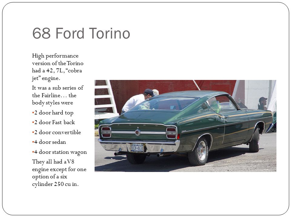 68 Ford Torino High performance version of the Torino had a 42, 7L, cobra jet engine.