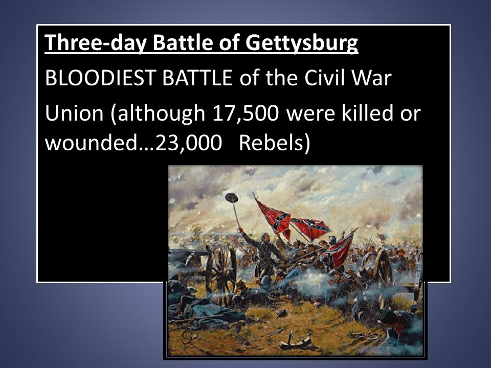 Three-day Battle of Gettysburg BLOODIEST BATTLE of the Civil War Union (although 17,500 were killed or wounded…23,000 Rebels)