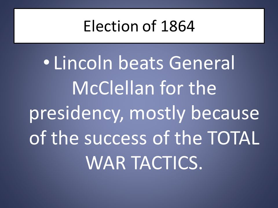 Election of 1864 Lincoln beats General McClellan for the presidency, mostly because of the success of the TOTAL WAR TACTICS.