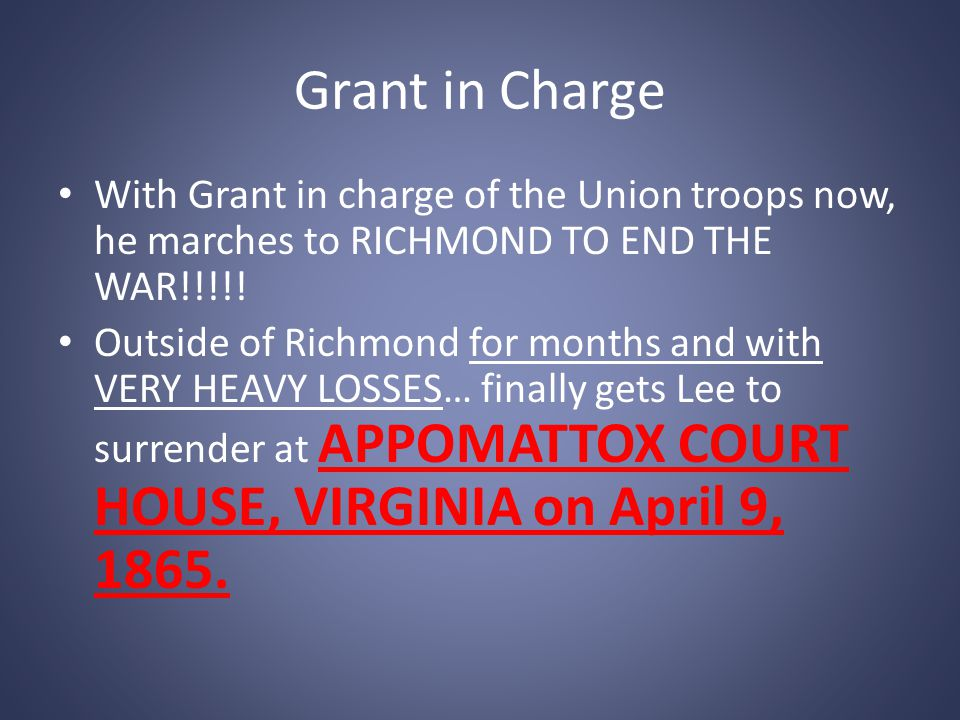 Grant in Charge With Grant in charge of the Union troops now, he marches to RICHMOND TO END THE WAR!!!!!