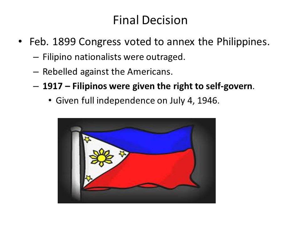 Final Decision Feb. 1899 Congress voted to annex the Philippines.