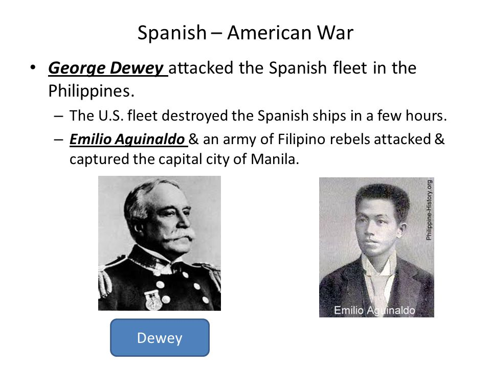 Spanish – American War George Dewey attacked the Spanish fleet in the Philippines. The U.S. fleet destroyed the Spanish ships in a few hours.