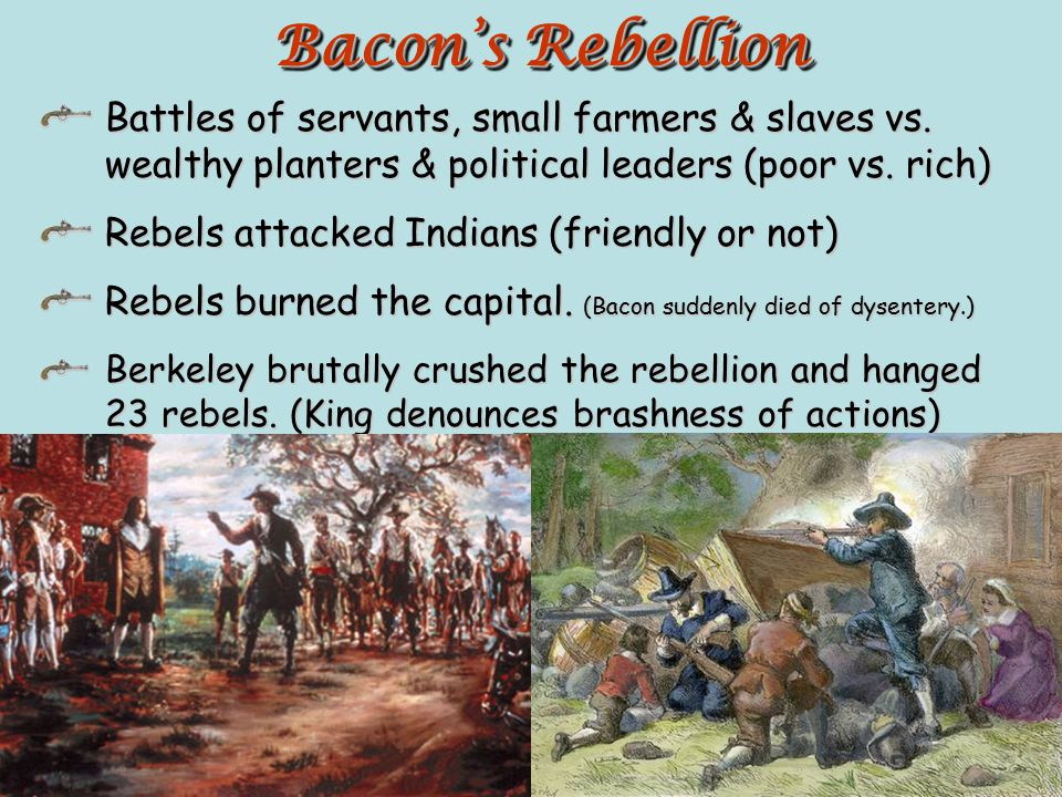 Bacon's Rebellion Battles of servants, small farmers & slaves vs. wealthy planters & political leaders (poor vs. rich)