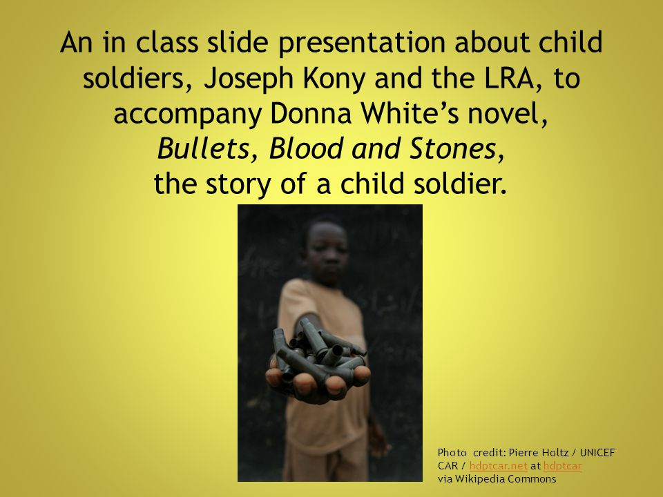 An in class slide presentation about child soldiers, Joseph Kony and the LRA, to accompany Donna White's novel, Bullets, Blood and Stones, the story of a child soldier.