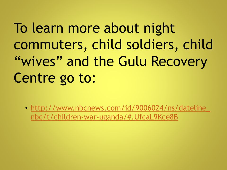 To learn more about night commuters, child soldiers, child wives and the Gulu Recovery Centre go to: