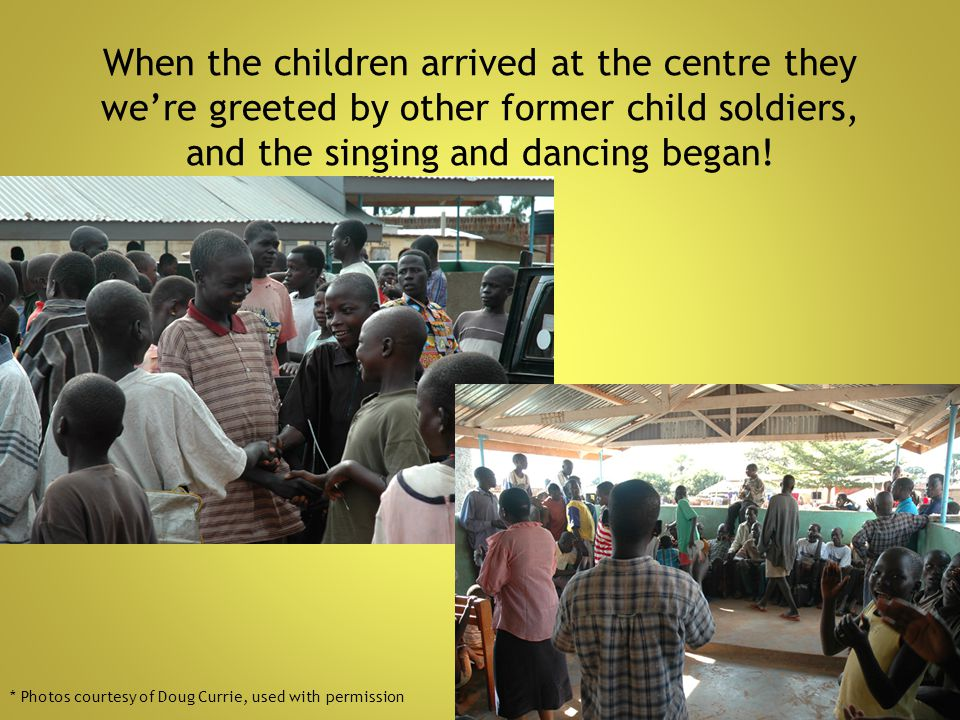 When the children arrived at the centre they we're greeted by other former child soldiers, and the singing and dancing began!