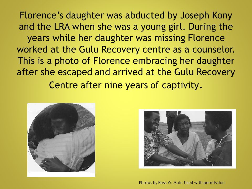 Florence's daughter was abducted by Joseph Kony and the LRA when she was a young girl. During the years while her daughter was missing Florence worked at the Gulu Recovery centre as a counselor. This is a photo of Florence embracing her daughter after she escaped and arrived at the Gulu Recovery Centre after nine years of captivity.