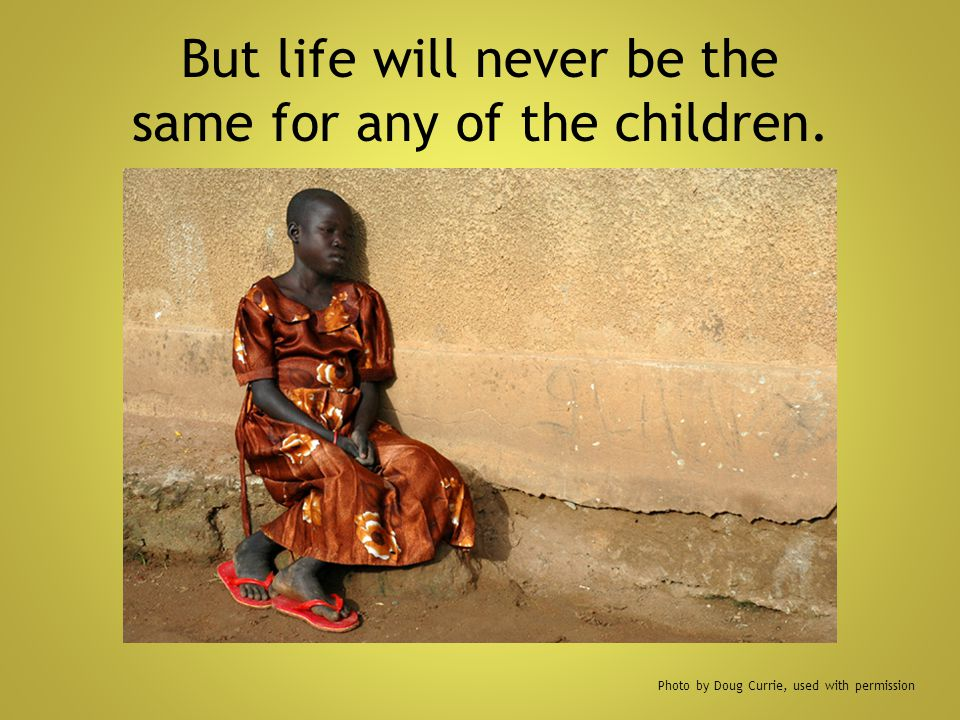 But life will never be the same for any of the children.