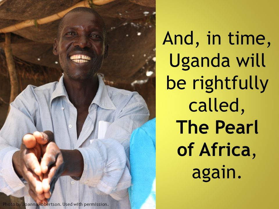 And, in time, Uganda will be rightfully called, The Pearl of Africa, again.